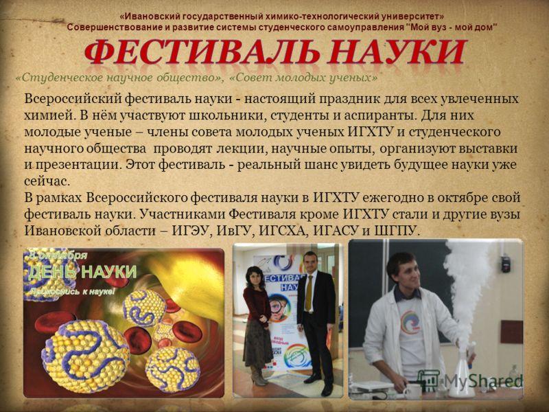 «Студенческое научное общество», «Совет молодых ученых» Всероссийский фестиваль науки - настоящий праздник для всех увлеченных химией. В нём участвуют школьники, студенты и аспиранты. Для них молодые ученые – члены совета молодых ученых ИГХТУ и студе