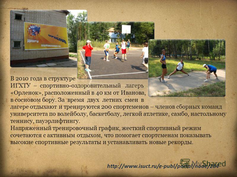 В 2010 года в структуре ИГХТУ – спортивно-оздоровительный лагерь «Орленок», расположенный в 40 км от Иванова, в сосновом бору. За время двух летних смен в лагере отдыхают и тренируются 200 спортсменов – членов сборных команд университета по волейболу