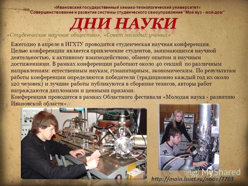 «Студенческое научное общество», «Совет молодых ученых» http://main.isuct.ru/node/7703 Ежегодно в апреле в ИГХТУ проводится студенческая научная конференция. Целью конференции является привлечение студентов, занимающихся научной деятельностью, к акти