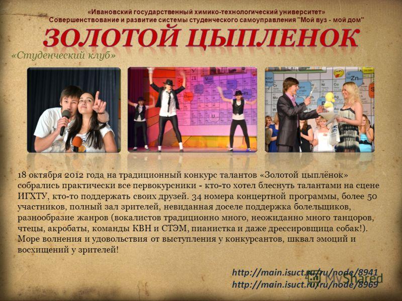 18 октября 2012 года на традиционный конкурс талантов «Золотой цыплёнок» собрались практически все первокурсники - кто-то хотел блеснуть талантами на сцене ИГХТУ, кто-то поддержать своих друзей. 34 номера концертной программы, более 50 участников, по