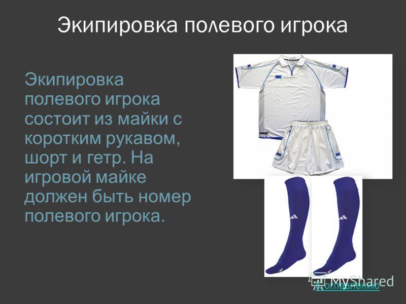 Экипировка полевого игрока Экипировка полевого игрока состоит из майки с коротким рукавом, шорт и гетр. На игровой майке должен быть номер полевого игрока. К оглавлению