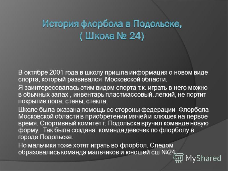 В октябре 2001 года в школу пришла информация о новом виде спорта, который развивался Московской области. Я заинтересовалась этим видом спорта т.к. играть в него можно в обычных залах, инвентарь пластмассовый, легкий, не портит покрытие пола, стены,