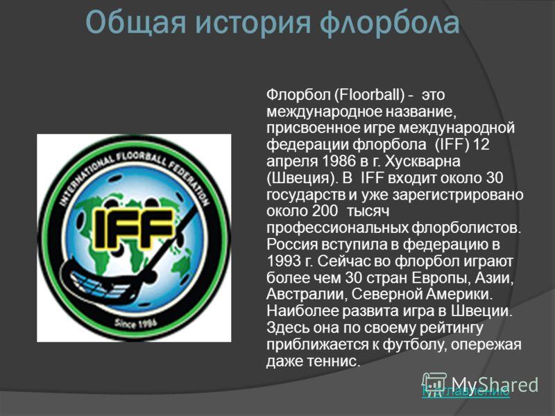 Общая история флорбола Флорбол (Floorball) - это международное название, присвоенное игре международной федерации флорбола (IFF) 12 апреля 1986 в г. Хускварна (Швеция). В IFF входит около 30 государств и уже зарегистрировано около 200 тысяч профессио