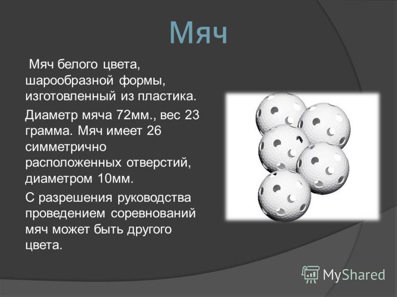 Мяч Мяч белого цвета, шарообразной формы, изготовленный из пластика. Диаметр мяча 72мм., вес 23 грамма. Мяч имеет 26 симметрично расположенных отверстий, диаметром 10мм. С разрешения руководства проведением соревнований мяч может быть другого цвета.