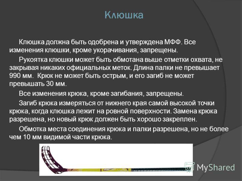 Клюшка Клюшка должна быть одобрена и утверждена МФФ. Все изменения клюшки, кроме укорачивания, запрещены. Рукоятка клюшки может быть обмотана выше отметки охвата, не закрывая никаких официальных меток. Длина палки не превышает 990 мм. Крюк не может б