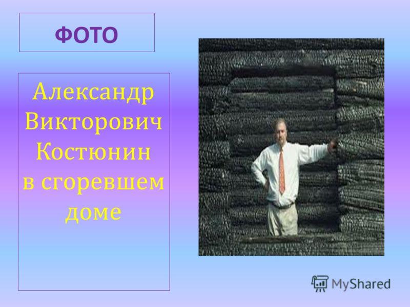 ФОТО Александр Викторович Костюнин в сгоревшем доме