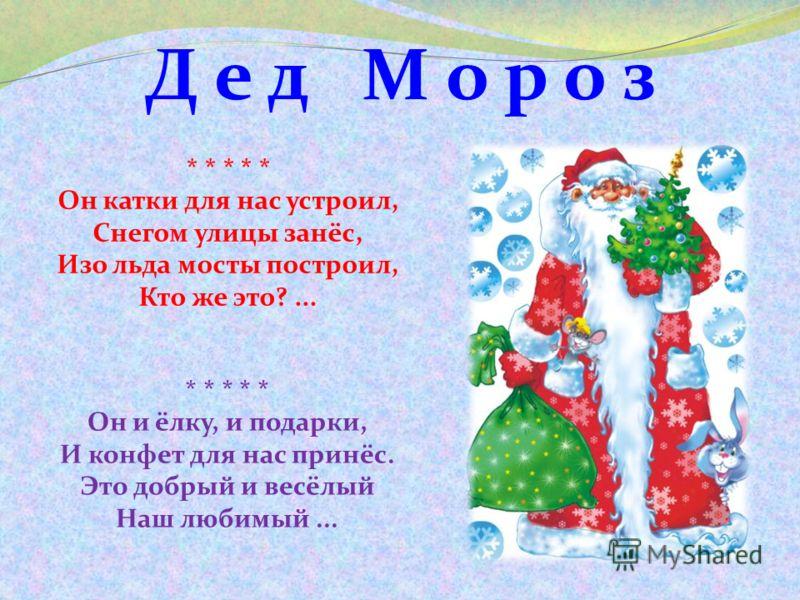 Д е д М о р о з * * * * * Он катки для нас устроил, Снегом улицы занёс, Изо льда мосты построил, Кто же это?... * * * * * Он и ёлку, и подарки, И конфет для нас принёс. Это добрый и весёлый Наш любимый...