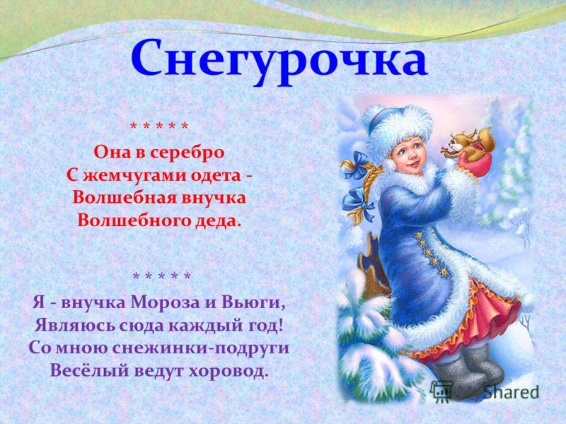 Снегурочка * * * * * Я - внучка Мороза и Вьюги, Являюсь сюда каждый год! Со мною снежинки-подруги Весёлый ведут хоровод. * * * * * Она в серебро С жемчугами одета - Волшебная внучка Волшебного деда.