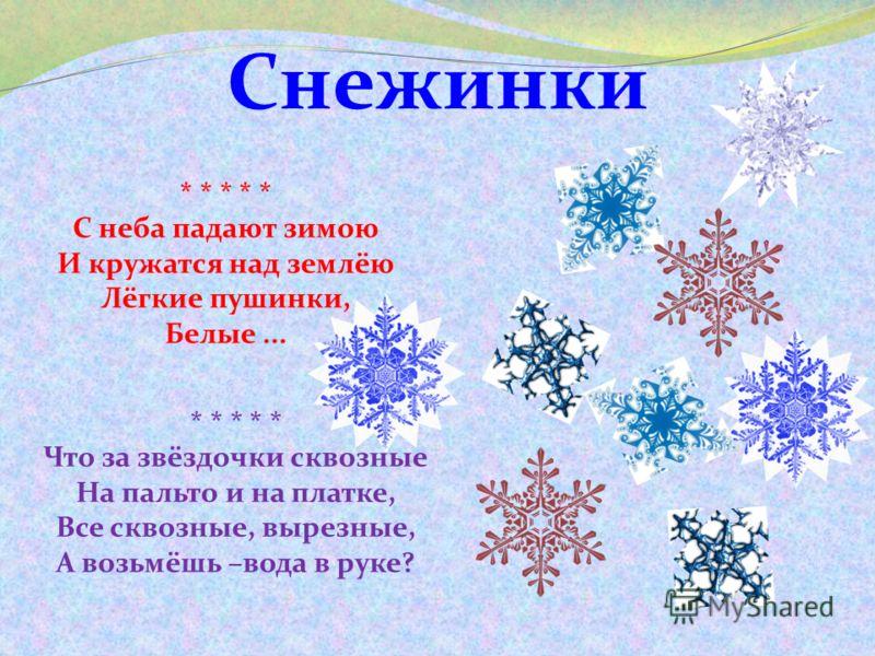 Снежинки * * * * * Что за звёздочки сквозные На пальто и на платке, Все сквозные, вырезные, А возьмёшь –вода в руке? * * * * * С неба падают зимою И кружатся над землёю Лёгкие пушинки, Белые...