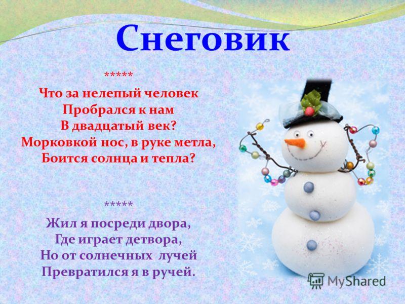 Снеговик ***** Что за нелепый человек Пробрался к нам В двадцатый век? Морковкой нос, в руке метла, Боится солнца и тепла? ***** Жил я посреди двора, Где играет детвора, Но от солнечных лучей Превратился я в ручей.