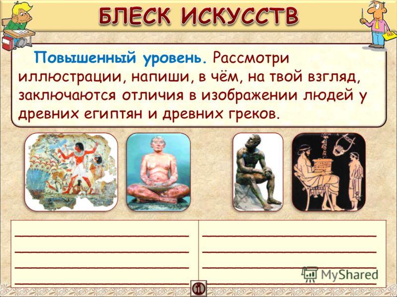 Повышенный уровень. Рассмотри иллюстрации, напиши, в чём, на твой взгляд, заключаются отличия в изображении людей у древних египтян и древних греков. _____________________