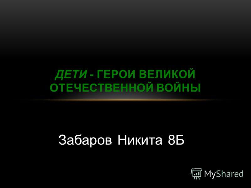 Забаров Никита 8Б ДЕТИ - ГЕРОИ ВЕЛИКОЙ ОТЕЧЕСТВЕННОЙ ВОЙНЫ