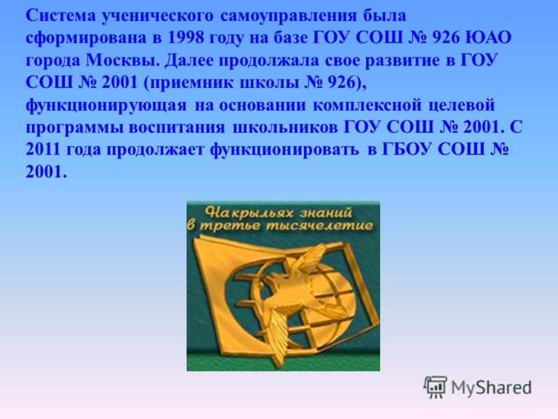 Система ученического самоуправления была сформирована в 1998 году на базе ГОУ СОШ 926 ЮАО города Москвы. Далее продолжала свое развитие в ГОУ СОШ 2001 (приемник школы 926), функционирующая на основании комплексной целевой программы воспитания школьни
