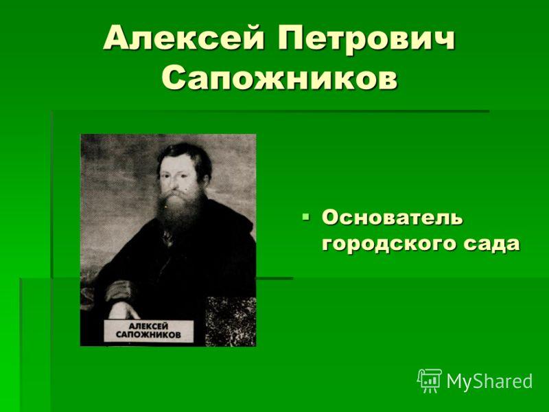 Алексей Петрович Сапожников Основатель городского сада Основатель городского сада