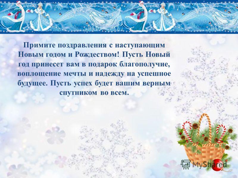 Примите поздравления с наступающим Новым годом и Рождеством! Пусть Новый год принесет вам в подарок благополучие, воплощение мечты и надежду на успешное будущее. Пусть успех будет вашим верным спутником во всем.