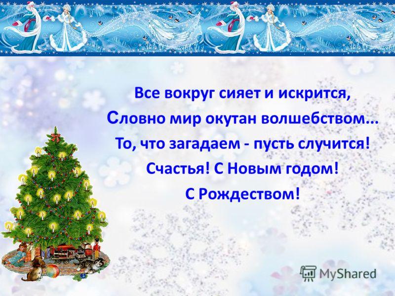 Все вокруг сияет и искрится, С ловно мир окутан волшебством... То, что загадаем - пусть случится! Счастья! С Новым годом! С Рождеством!