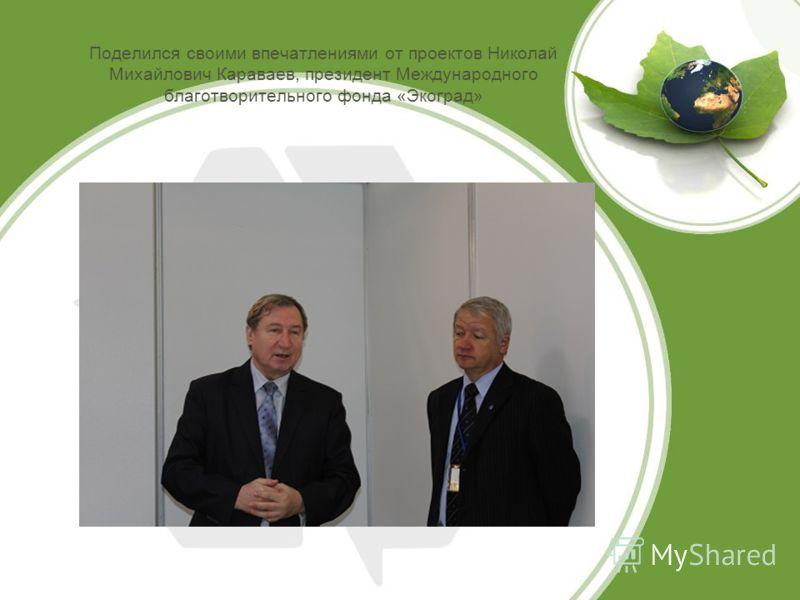 Поделился своими впечатлениями от проектов Николай Михайлович Караваев, президент Международного благотворительного фонда «Экоград»