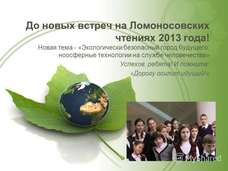 До новых встреч на Ломоносовских чтениях 2013 года! Новая тема - «Экологически безопасный город будущего: ноосферные технологии на службе человечества» Успехов, ребята! И помните: «Дорогу осилит идущий!»