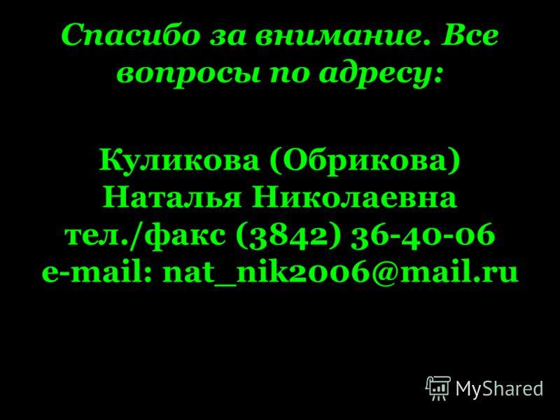 Спасибо за внимание. Все вопросы по адресу: Куликова (Обрикова) Наталья Николаевна тел./факс (3842) 36-40-06 e-mail: nat_nik2006@mail.ru