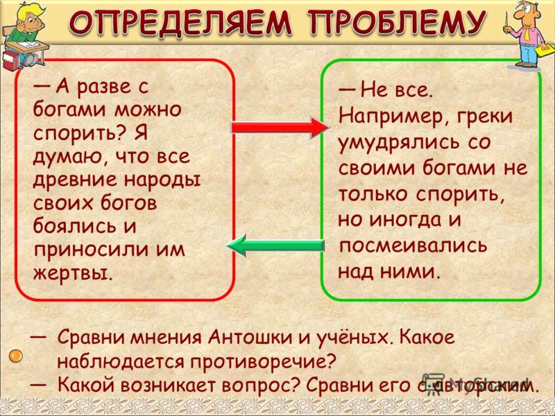 А разве с богами можно спорить? Я думаю, что все древние народы своих богов боялись и приносили им жертвы. Не все. Например, греки умудрялись со своими богами не только спорить, но иногда и посмеивались над ними. Сравни мнения Антошки и учёных. Какое