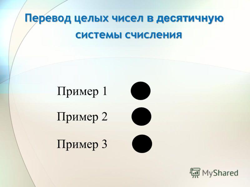 Перевод целых чисел в десятичную системы счисления Пример 1 Пример 2 Пример 3