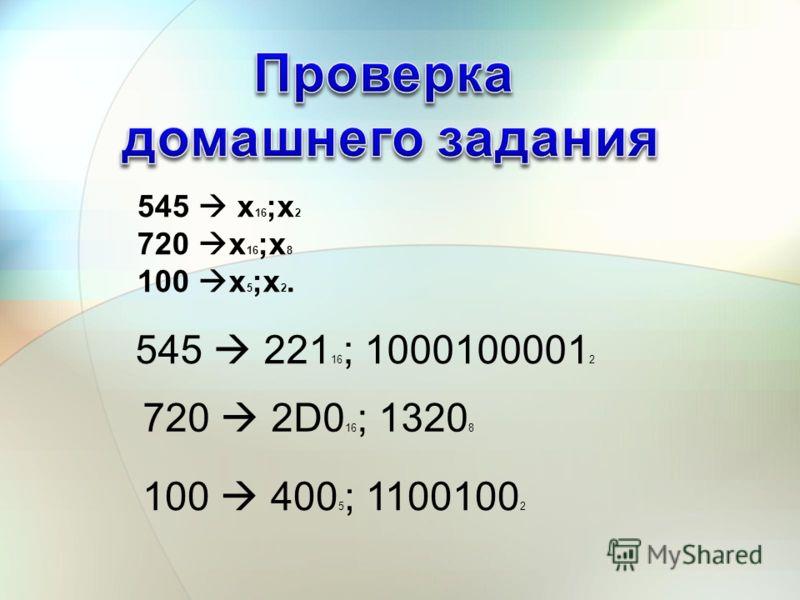 545 х 16 ;х 2 720 х 16 ;х 8 100 х 5 ;х 2. 545 221 16 ; 1000100001 2 720 2D0 16 ; 1320 8 100 400 5 ; 1100100 2