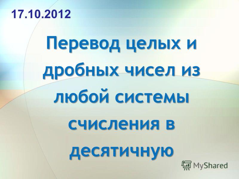 Перевод целых и дробных чисел из любой системы счисления в десятичную 17.10.2012