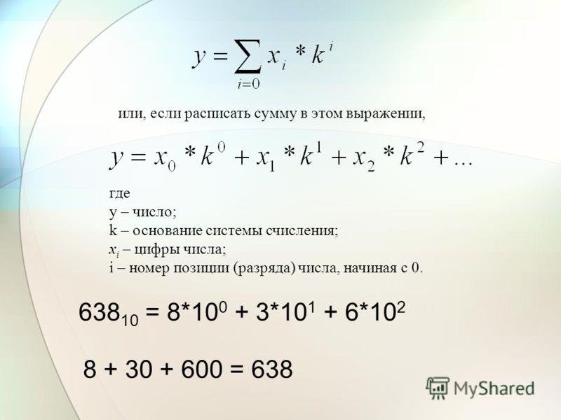 или, если расписать сумму в этом выражении, где y – число; k – основание системы счисления; x i – цифры числа; i – номер позиции (разряда) числа, начиная с 0. 638 10 = 8*10 0 + 3*10 1 + 6*10 2 8 + 30 + 600 = 638