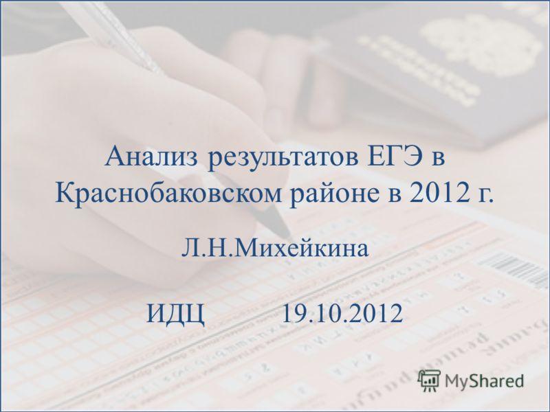 Анализ результатов ЕГЭ в Краснобаковском районе в 2012 г. Л.Н.Михейкина ИДЦ 19.10.2012