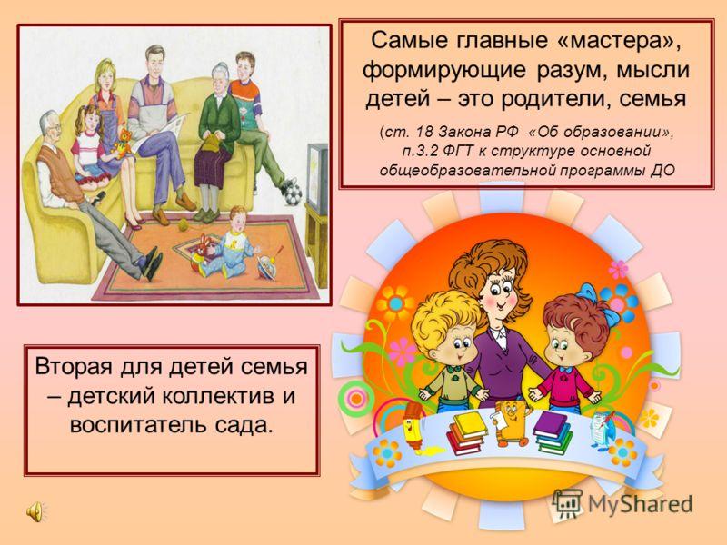 Самые главные «мастера», формирующие разум, мысли детей – это родители, семья (ст. 18 Закона РФ «Об образовании», п.3.2 ФГТ к структуре основной общеобразовательной программы ДО Вторая для детей семья – детский коллектив и воспитатель сада.