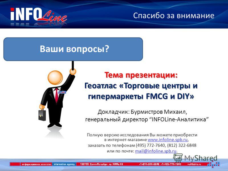 Спасибо за внимание Ваши вопросы? Полную версию исследования Вы можете приобрести в интернет-магазине www.infoline.spb.ru,www.infoline.spb.ru заказать по телефонам (495) 772-7640, (812) 322-6848 или по почте: mail@infoline.spb.ru.mail@infoline.spb.ru