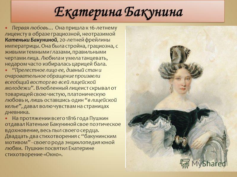 Первая любовь… Она пришла к 16-летнему лицеисту в образе грациозной, неотразимой Катеньки Бакуниной, 20-летней фрейлины императрицы. Она была стройна, грациозна, с живыми темными глазами, правильными чертами лица. Любила и умела танцевать, недаром ча