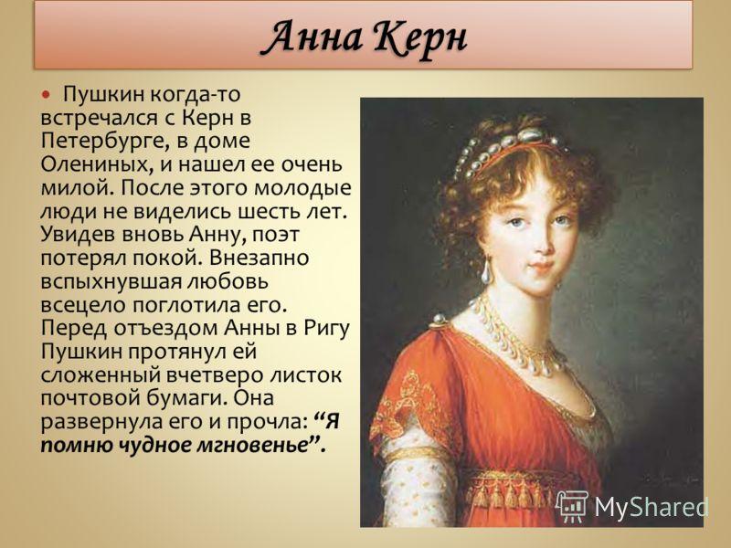 Пушкин когда-то встречался с Керн в Петербурге, в доме Олениных, и нашел ее очень милой. После этого молодые люди не виделись шесть лет. Увидев вновь Анну, поэт потерял покой. Внезапно вспыхнувшая любовь всецело поглотила его. Перед отъездом Анны в Р