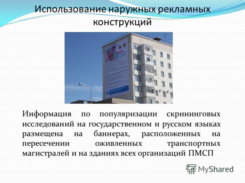 Использование наружных рекламных конструкций Информация по популяризации скрининговых исследований на государственном и русском языках размещена на баннерах, расположенных на пересечении оживленных транспортных магистралей и на зданиях всех организац