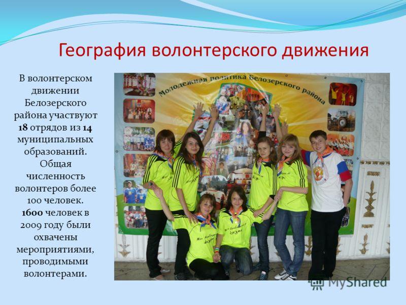 В волонтерском движении Белозерского района участвуют 18 отрядов из 14 муниципальных образований. Общая численность волонтеров более 100 человек. 1600 человек в 2009 году были охвачены мероприятиями, проводимыми волонтерами. География волонтерского д