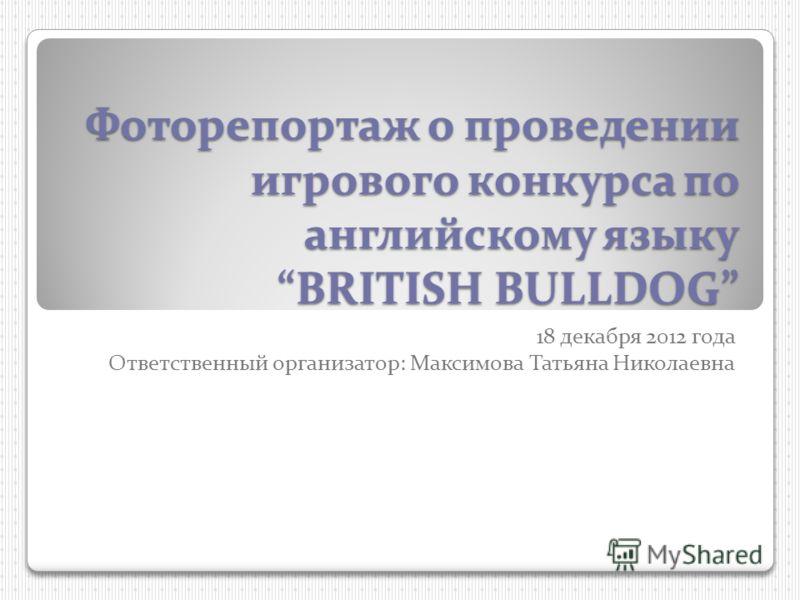 Фоторепортаж о проведении игрового конкурса по английскому языку BRITISH BULLDOG 18 декабря 2012 года Ответственный организатор: Максимова Татьяна Николаевна