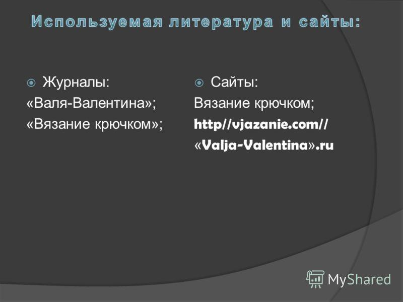 Журналы: «Валя-Валентина»; «Вязание крючком»; Сайты: Вязание крючком; http//vjazanie.com// « Valja-Valentina ».ru