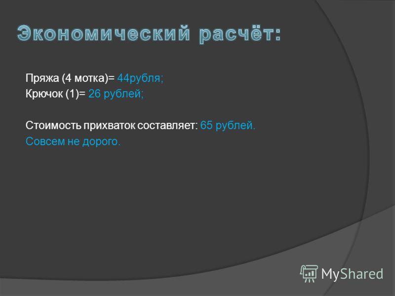 Пряжа (4 мотка)= 44рубля; Крючок (1)= 26 рублей; Стоимость прихваток составляет: 65 рублей. Совсем не дорого.