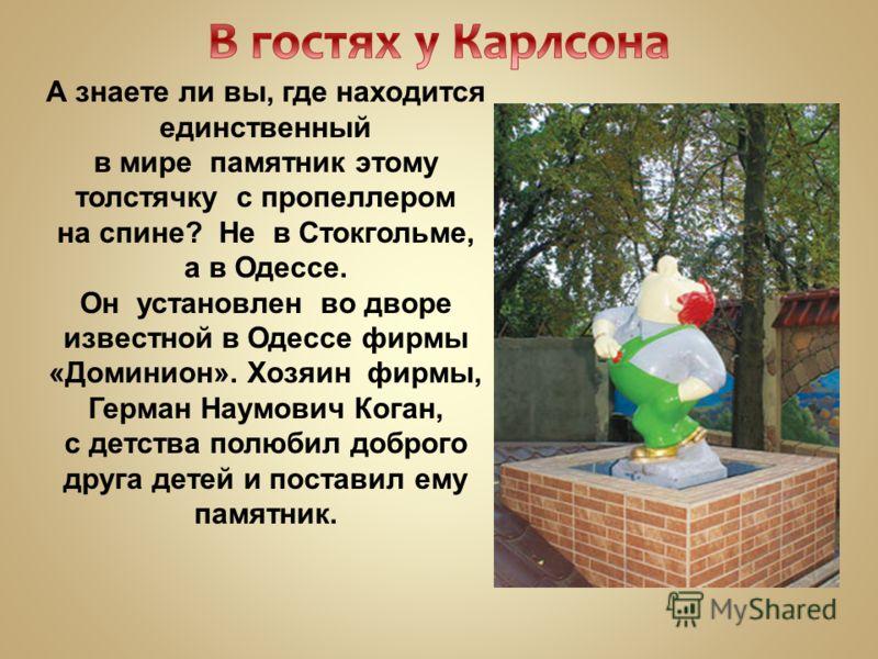 А знаете ли вы, где находится единственный в мире памятник этому толстячку с пропеллером на спине? Не в Стокгольме, а в Одессе. Он установлен во дворе известной в Одессе фирмы «Доминион». Хозяин фирмы, Герман Наумович Коган, с детства полюбил доброго