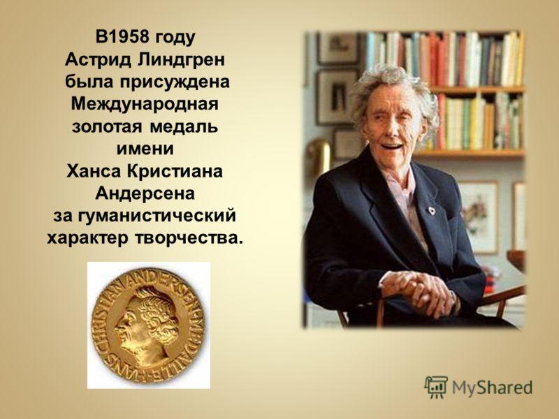 В1958 году Астрид Линдгрен была присуждена Международная золотая медаль имени Ханса Кристиана Андерсена за гуманистический характер творчества.