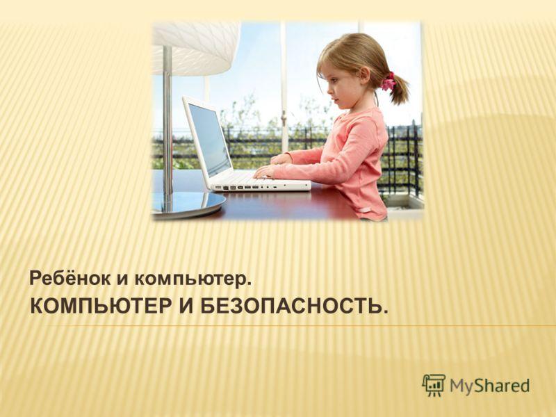 Ребёнок и компьютер. КОМПЬЮТЕР И БЕЗОПАСНОСТЬ.