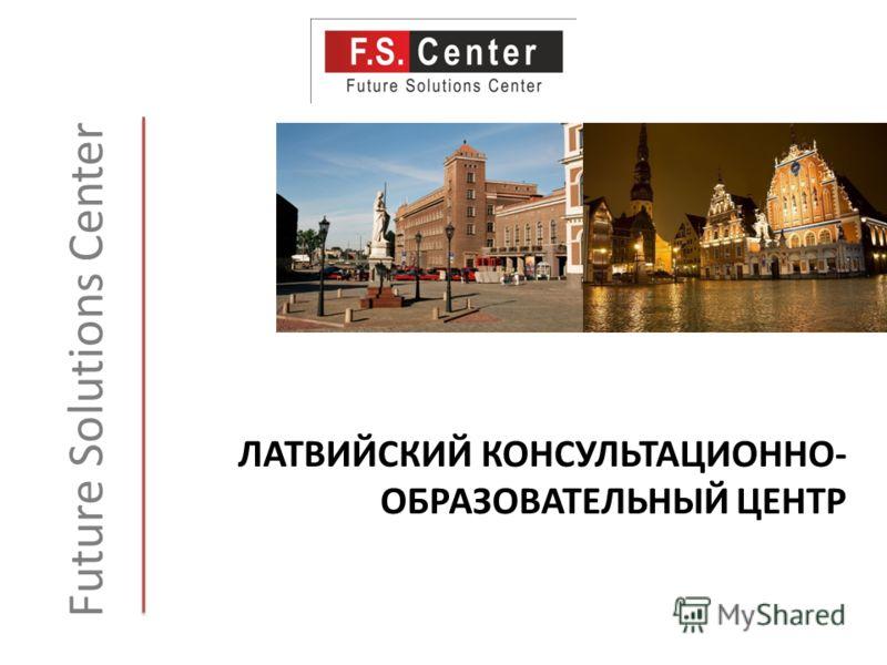 ЛАТВИЙСКИЙ КОНСУЛЬТАЦИОННО- ОБРАЗОВАТЕЛЬНЫЙ ЦЕНТР Future Solutions Center