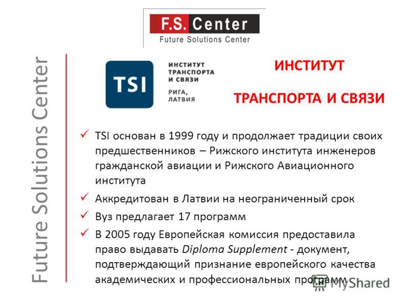 Future Solutions Center TSI основан в 1999 году и продолжает традиции своих предшественников – Рижского института инженеров гражданской авиации и Рижского Авиационного института Аккредитован в Латвии на неограниченный срок Вуз предлагает 17 программ