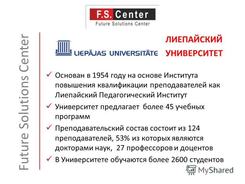Future Solutions Center Основан в 1954 году на основе Института повышения квалификации преподавателей как Лиепайский Педагогический Институт Университет предлагает более 45 учебных программ Преподавательский состав состоит из 124 преподавателей, 53%