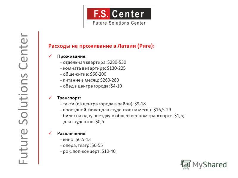 Future Solutions Center Расходы на проживание в Латвии (Риге): Проживание: - отдельная квартира: $280-530 - комната в квартире: $130-225 - общежитие: $60-200 - питание в месяц: $260-280 - обед в центре города: $4-10 Транспорт: - такси (из центра горо
