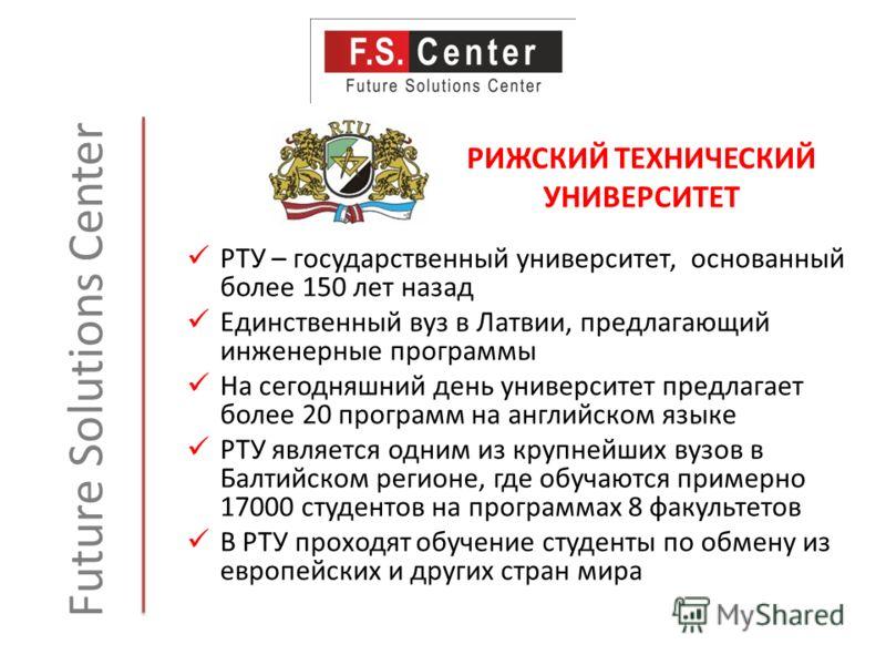 РИЖСКИЙ ТЕХНИЧЕСКИЙ УНИВЕРСИТЕТ Future Solutions Center РТУ – государственный университет, основанный более 150 лет назад Единственный вуз в Латвии, предлагающий инженерные программы На сегодняшний день университет предлагает более 20 программ на анг