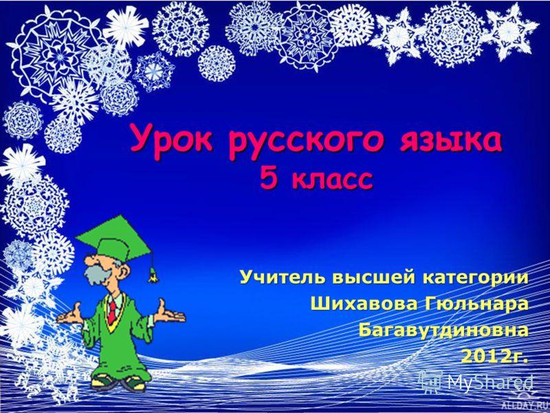Урок русского языка 5 класс Учитель высшей категории Шихавова Гюльнара Шихавова ГюльнараБагавутдиновна2012г.