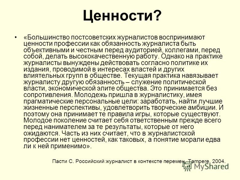 Ценности? «Большинство постсоветских журналистов воспринимают ценности профессии как обязанность журналиста быть объективными и честным перед аудиторией, коллегами, перед собой, делать высококачественную работу. Однако на практике журналисты вынужден