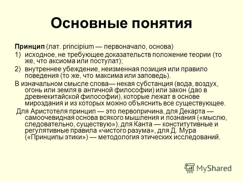 Основные понятия Принцип (лат. principium первоначало, основа) 1)исходное, не требующее доказательств положение теории (то же, что аксиома или постулат); 2)внутреннее убеждение, неизменная позиция или правило поведения (то же, что максима или заповед