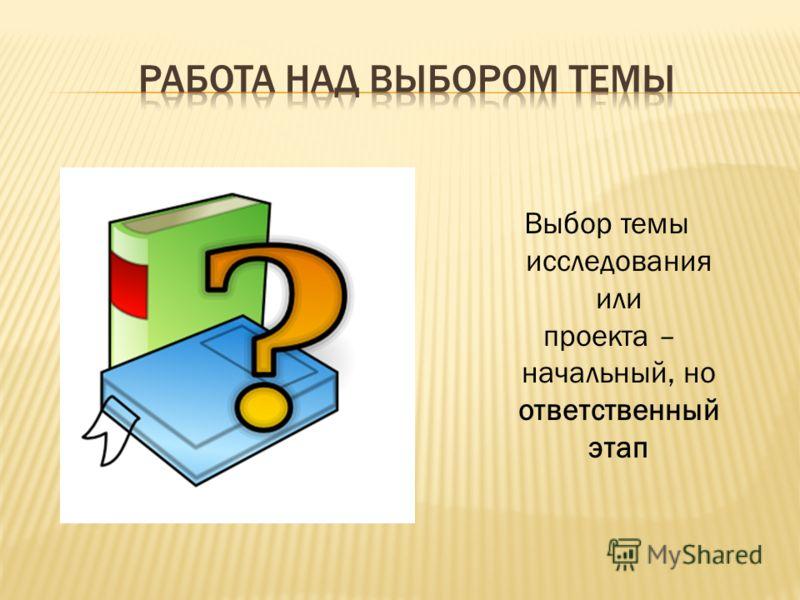 Выбор темы исследования или проекта – начальный, но ответственный этап
